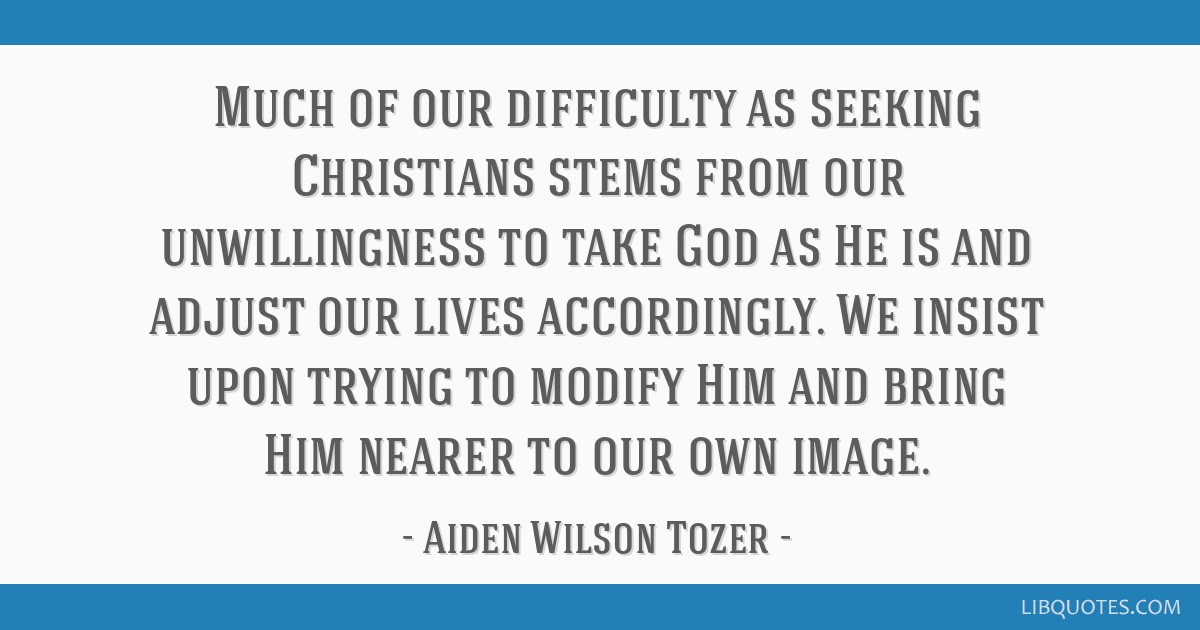 Much of our difficulty as seeking Christians stems from our unwillingness to take God as He is and adjust our lives accordingly. We insist upon...