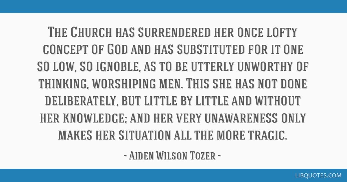 The Church has surrendered her once lofty concept of God and has substituted for it one so low, so ignoble, as to be utterly unworthy of thinking,...