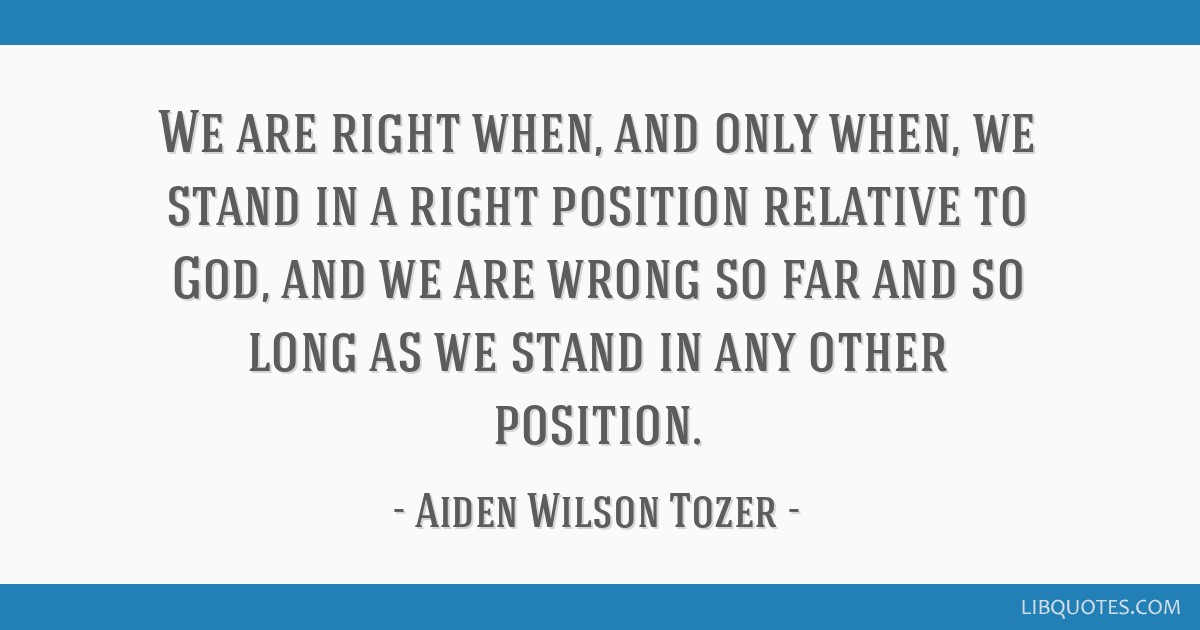 We are right when, and only when, we stand in a right position relative to God, and we are wrong so far and so long as we stand in any other position.