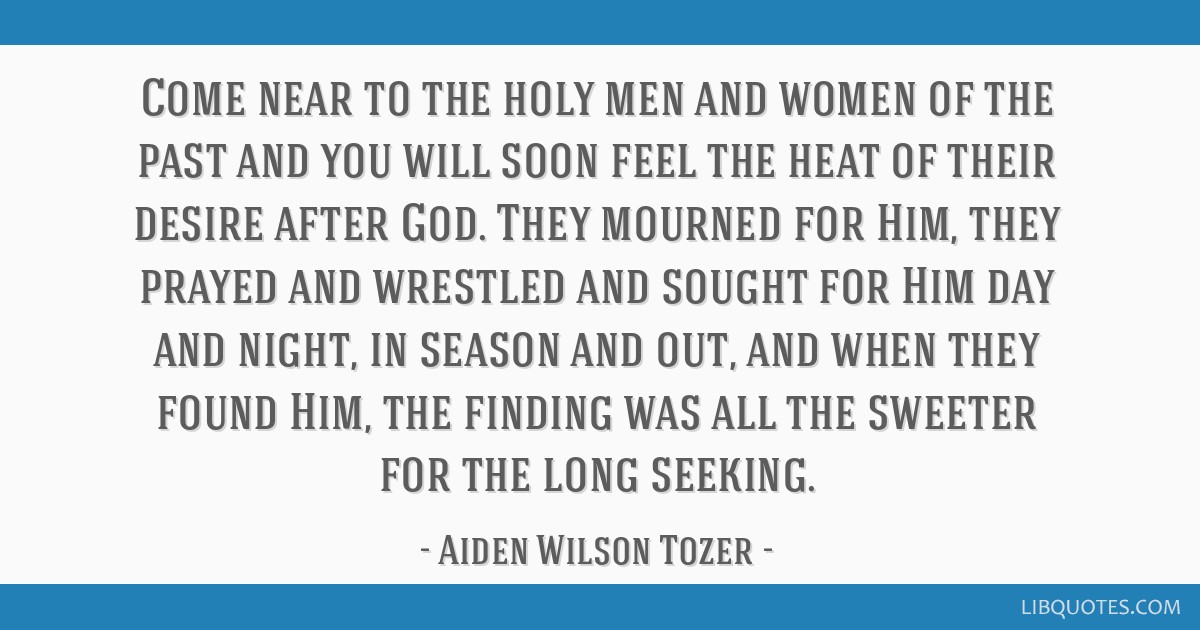 Come near to the holy men and women of the past and you will soon feel the heat of their desire after God. They mourned for Him, they prayed and...