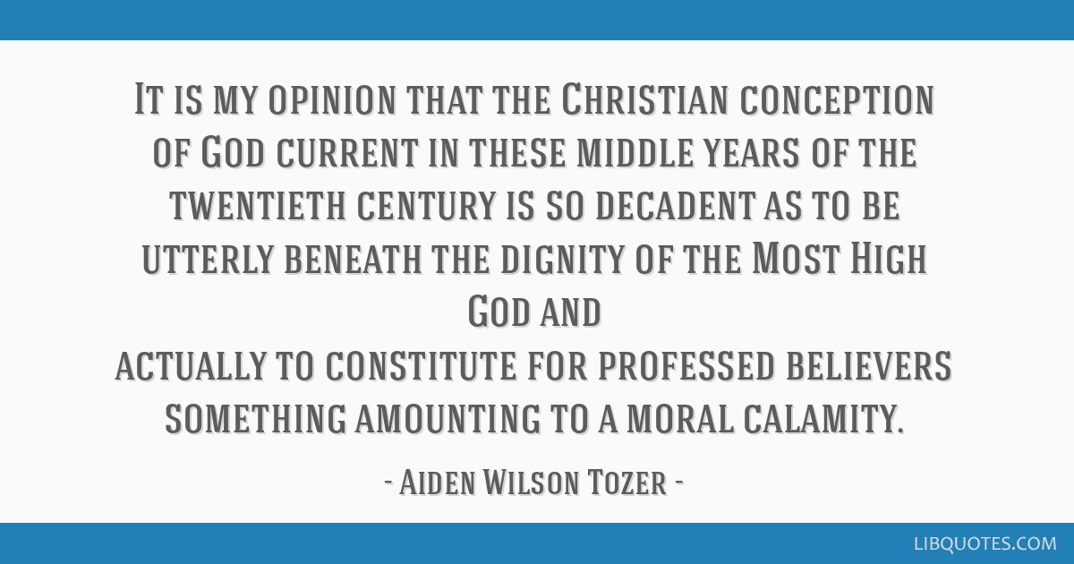 It is my opinion that the Christian conception of God current in these middle years of the twentieth century is so decadent as to be utterly beneath...