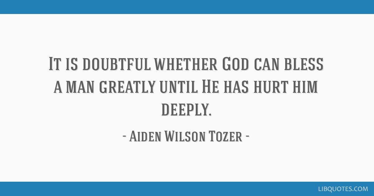 It is doubtful whether God can bless a man greatly until He has hurt him deeply.
