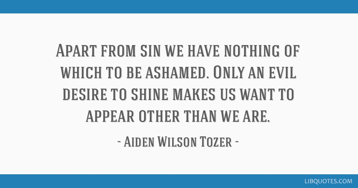Apart from sin we have nothing of which to be ashamed. Only an evil desire to shine makes us want to appear other than we are.