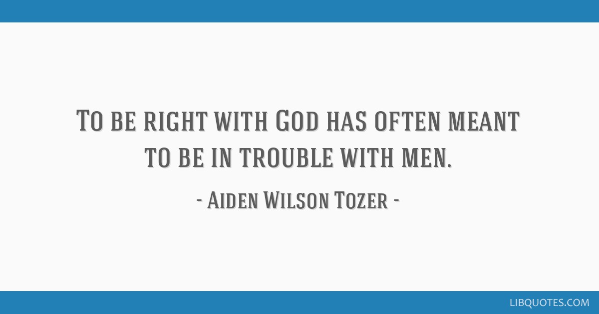 To be right with God has often meant to be in trouble with men.