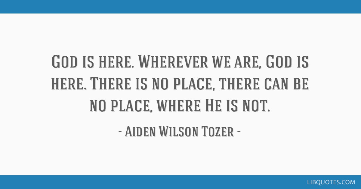 God is here. Wherever we are, God is here. There is no place, there can be no place, where He is not.