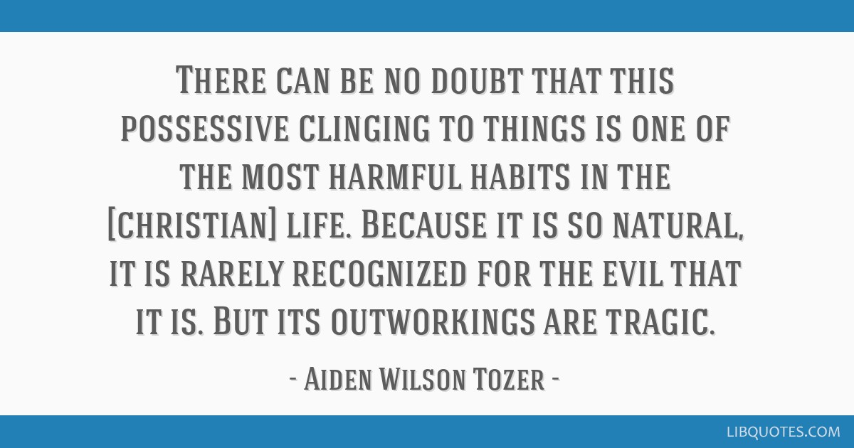 There can be no doubt that this possessive clinging to things is one of the most harmful habits in the [christian] life. Because it is so natural, it ...