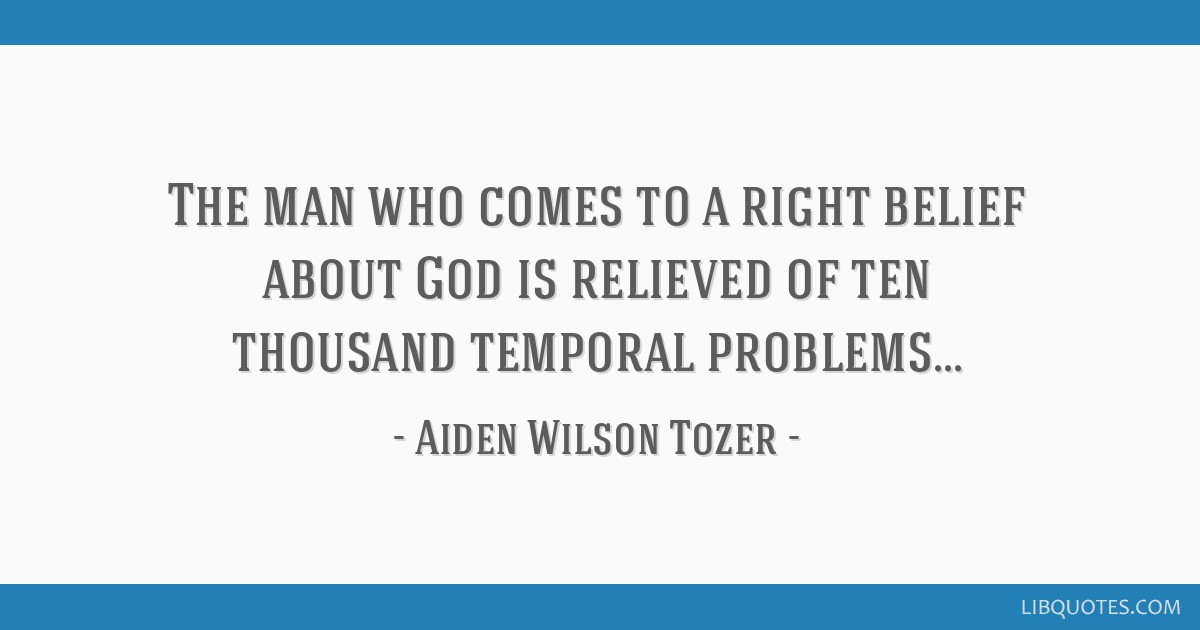 The man who comes to a right belief about God is relieved of ten thousand temporal problems...