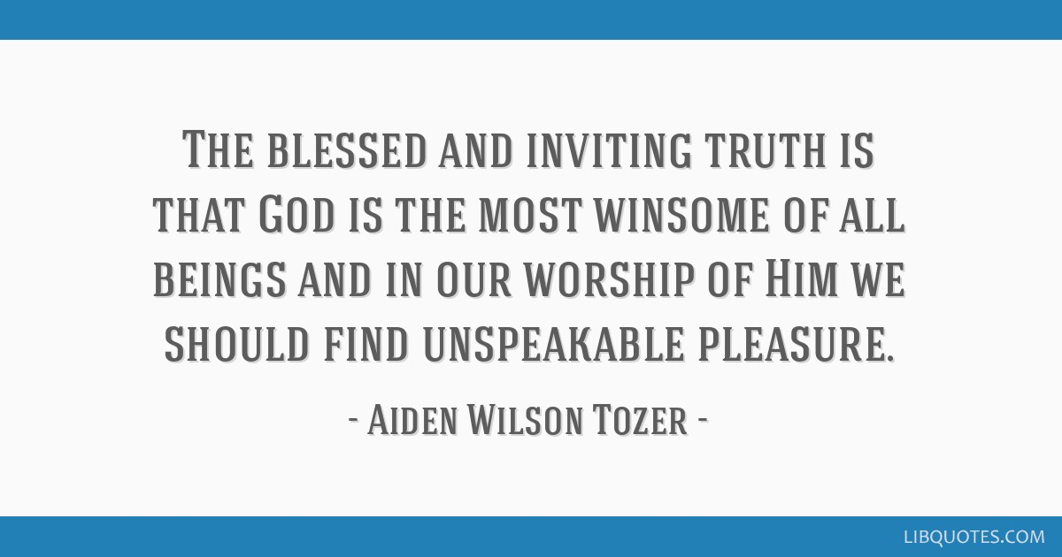 The blessed and inviting truth is that God is the most winsome of all beings and in our worship of Him we should find unspeakable pleasure.