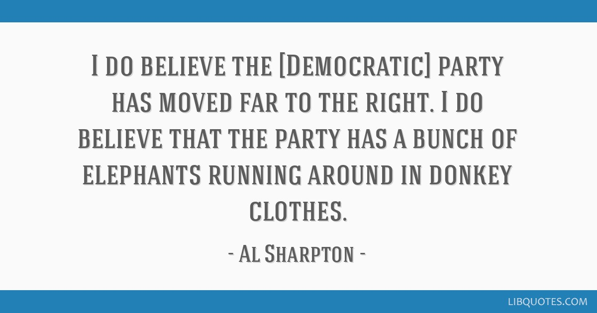 I do believe the [Democratic] party has moved far to the right. I do believe that the party has a bunch of elephants running around in donkey clothes.