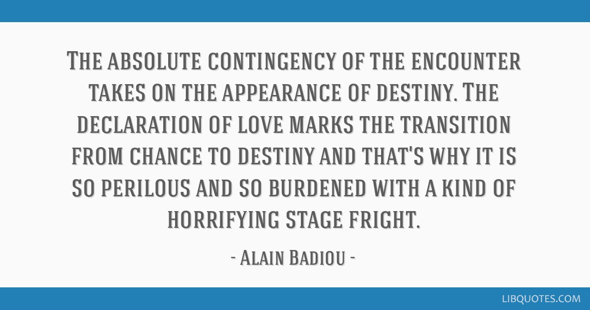 The absolute contingency of the encounter takes on the appearance of destiny. The declaration of love marks the transition from chance to destiny and ...