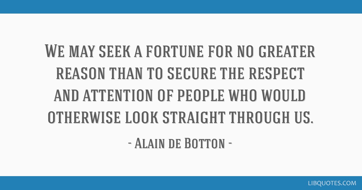 We may seek a fortune for no greater reason than to secure the respect and attention of people who would otherwise look straight through us.