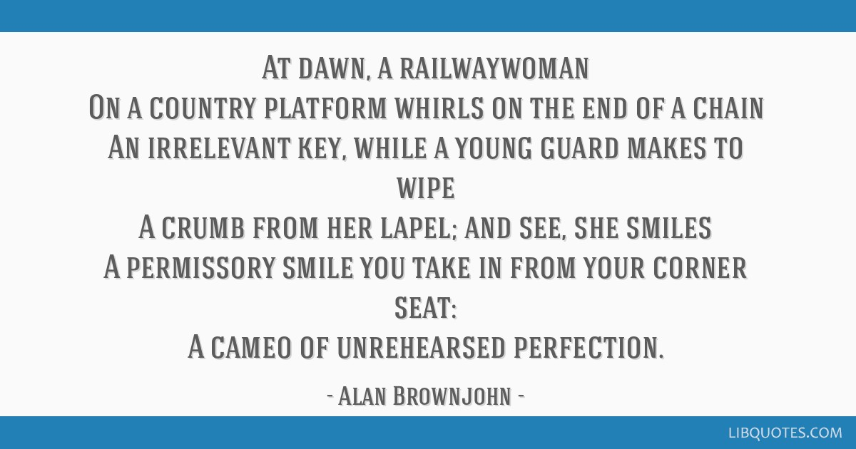 At dawn, a railwaywoman On a country platform whirls on the end of a chain An irrelevant key, while a young guard makes to wipe A crumb from her...