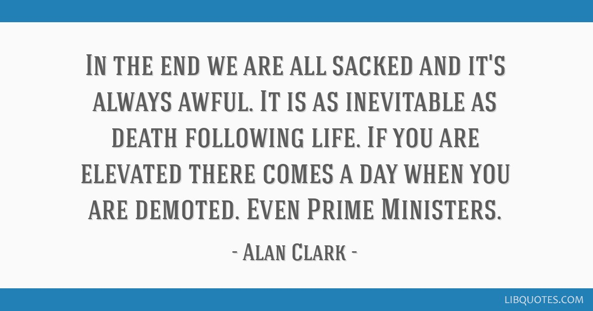 In the end we are all sacked and it's always awful. It is as inevitable as death following life. If you are elevated there comes a day when you are...
