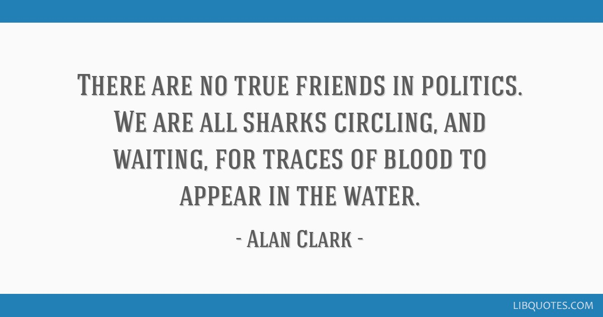 There are no true friends in politics. We are all sharks circling, and waiting, for traces of blood to appear in the water.