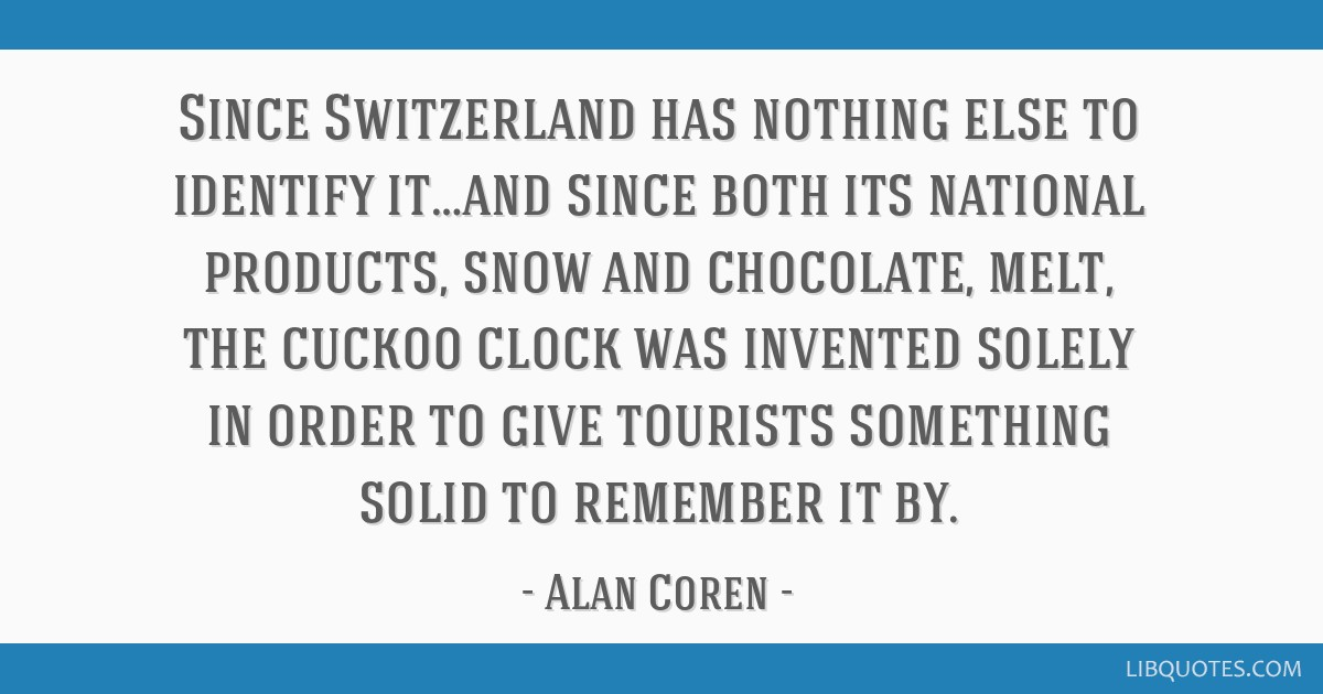Since Switzerland has nothing else to identify it…and since both its national products, snow and chocolate, melt, the cuckoo clock was invented...