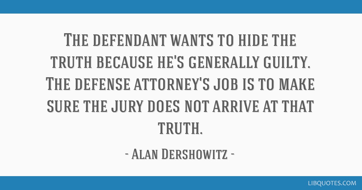 The defendant wants to hide the truth because he's generally guilty. The defense attorney's job is to make sure the jury does not arrive at that...