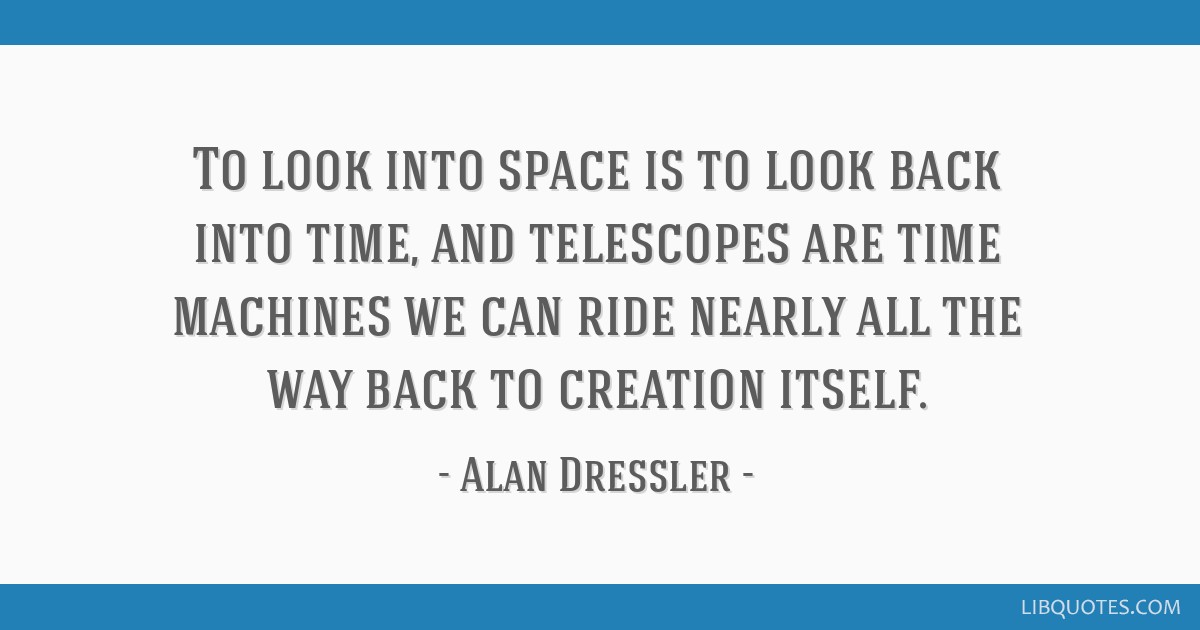 To look into space is to look back into time, and telescopes are time machines we can ride nearly all the way back to creation itself.