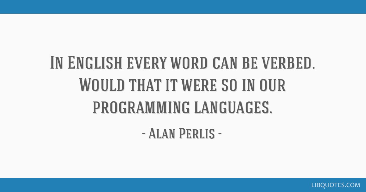In English every word can be verbed. Would that it were so in our programming languages.