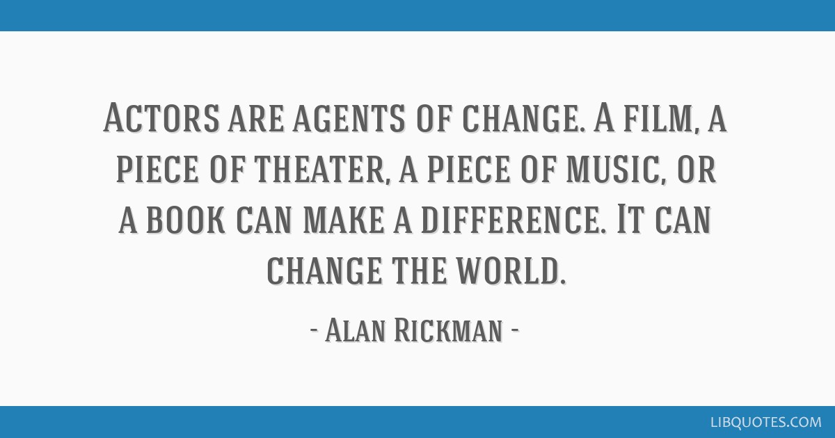 Actors are agents of change. A film, a piece of theater, a piece of music, or a book can make a difference. It can change the world.