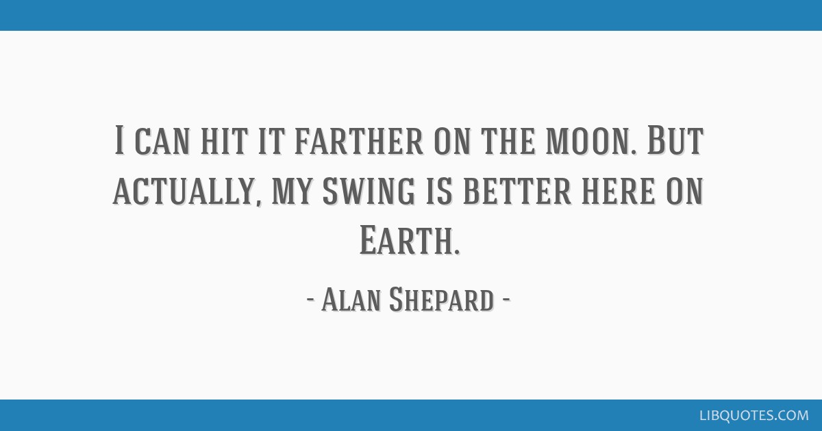 I can hit it farther on the moon. But actually, my swing is better here on Earth.