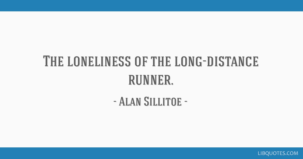 The loneliness of the long-distance runner.