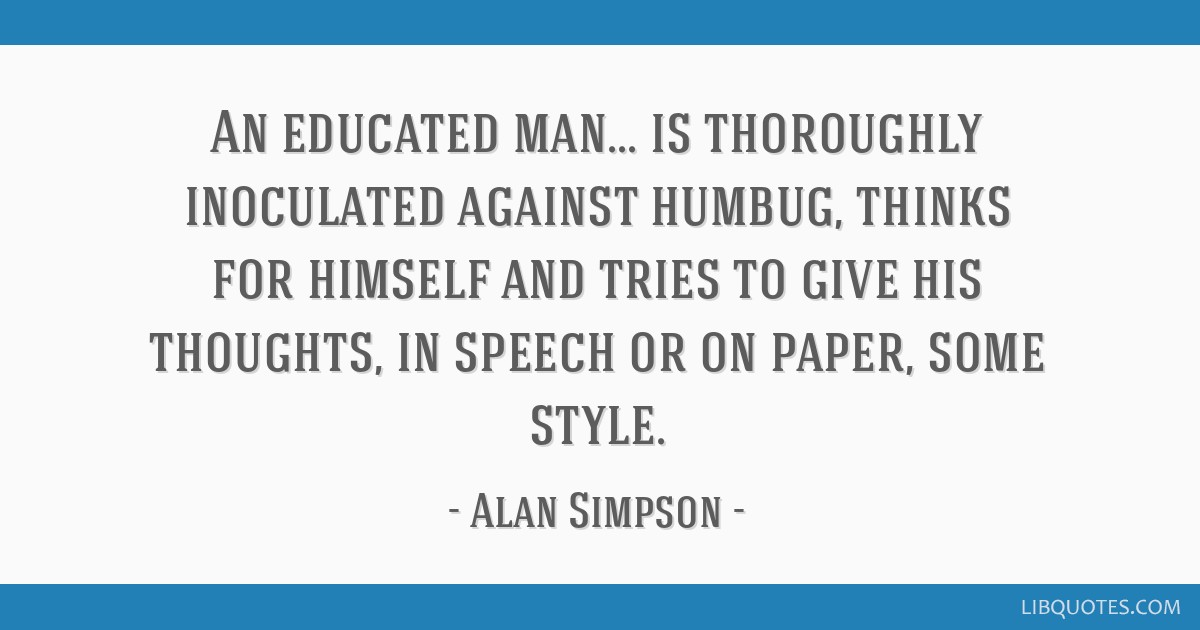 An educated man... is thoroughly inoculated against humbug, thinks for himself and tries to give his thoughts, in speech or on paper, some style.