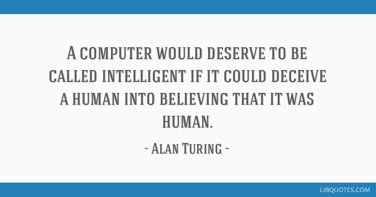 A computer would deserve to be called intelligent if it could deceive a human into believing that it was human.