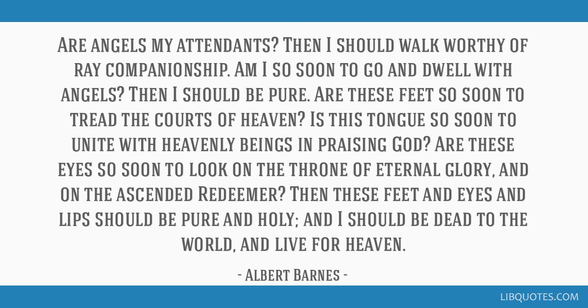 Are angels my attendants? Then I should walk worthy of ray companionship. Am I so soon to go and dwell with angels? Then I should be pure. Are these...