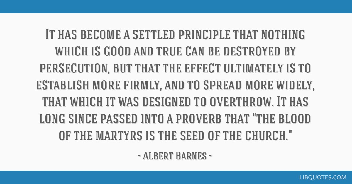 It has become a settled principle that nothing which is good and true can be destroyed by persecution, but that the effect ultimately is to establish ...