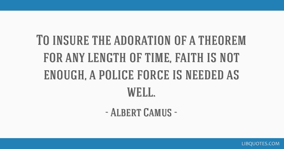 To insure the adoration of a theorem for any length of time, faith is not enough, a police force is needed as well.