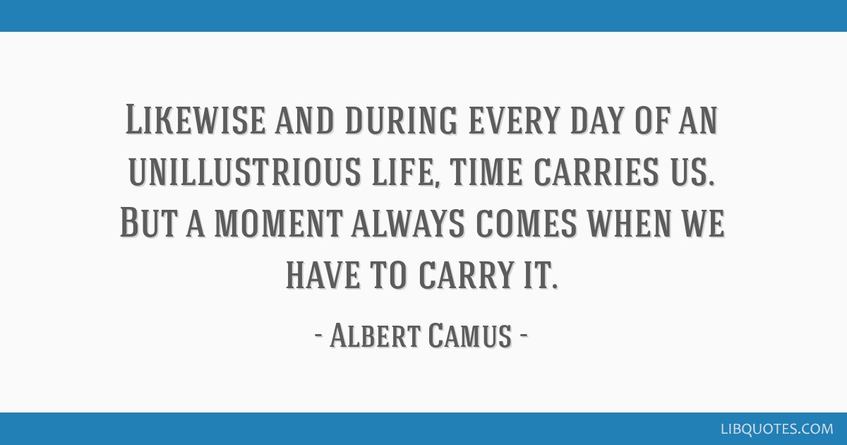 Likewise and during every day of an unillustrious life, time carries us. But a moment always comes when we have to carry it.