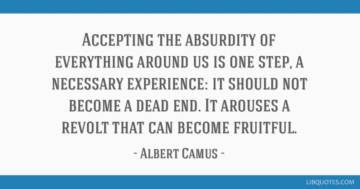 Accepting the absurdity of everything around us is one step, a necessary experience: it should not become a dead end. It arouses a revolt that can...