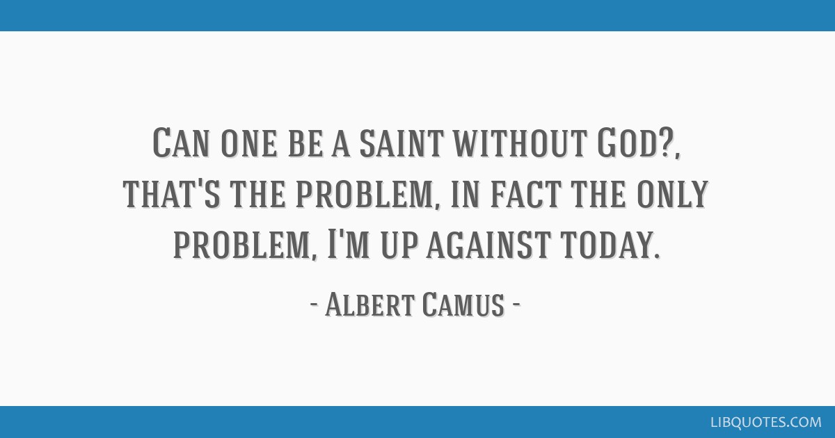 Can one be a saint without God?, that's the problem, in fact the only problem, I'm up against today.