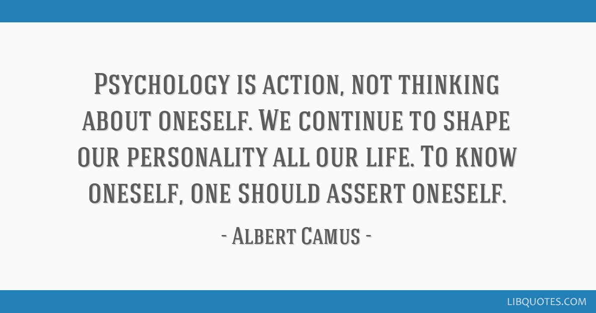 Psychology is action, not thinking about oneself. We continue to shape our personality all our life. To know oneself, one should assert oneself.