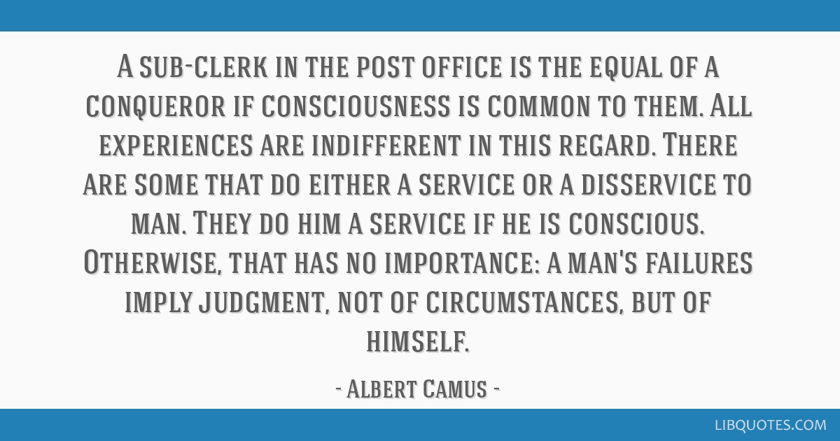 A sub-clerk in the post office is the equal of a conqueror if consciousness is common to them. All experiences are indifferent in this regard. There...