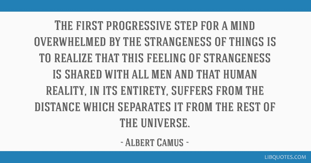 The first progressive step for a mind overwhelmed by the strangeness of things is to realize that this feeling of strangeness is shared with all men...