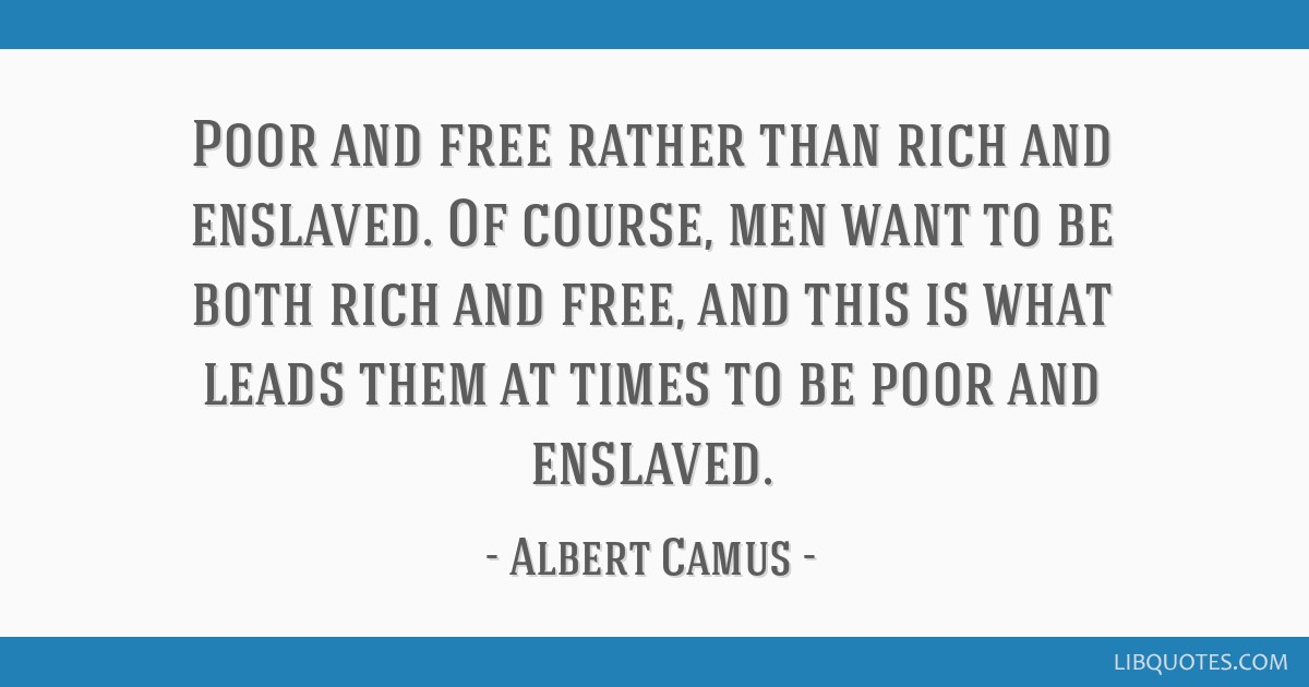 Poor and free rather than rich and enslaved. Of course, men want to be both rich and free, and this is what leads them at times to be poor and...