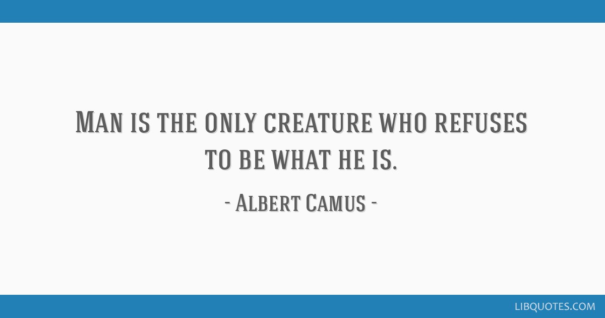 Man is the only creature who refuses to be what he is.