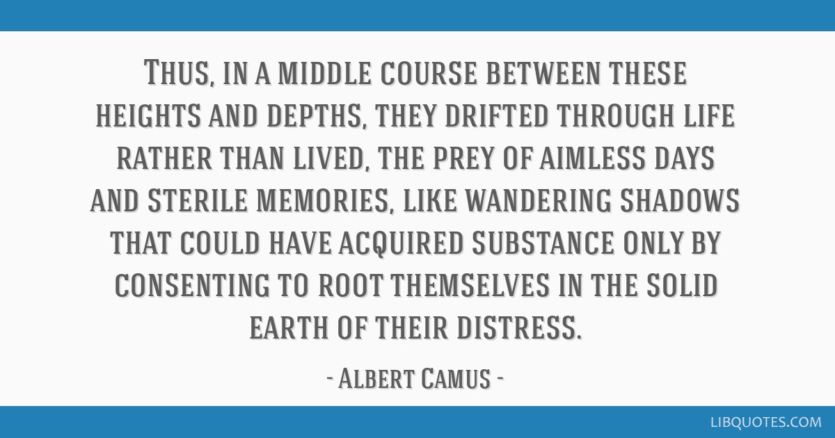 Thus, in a middle course between these heights and depths, they drifted through life rather than lived, the prey of aimless days and sterile...