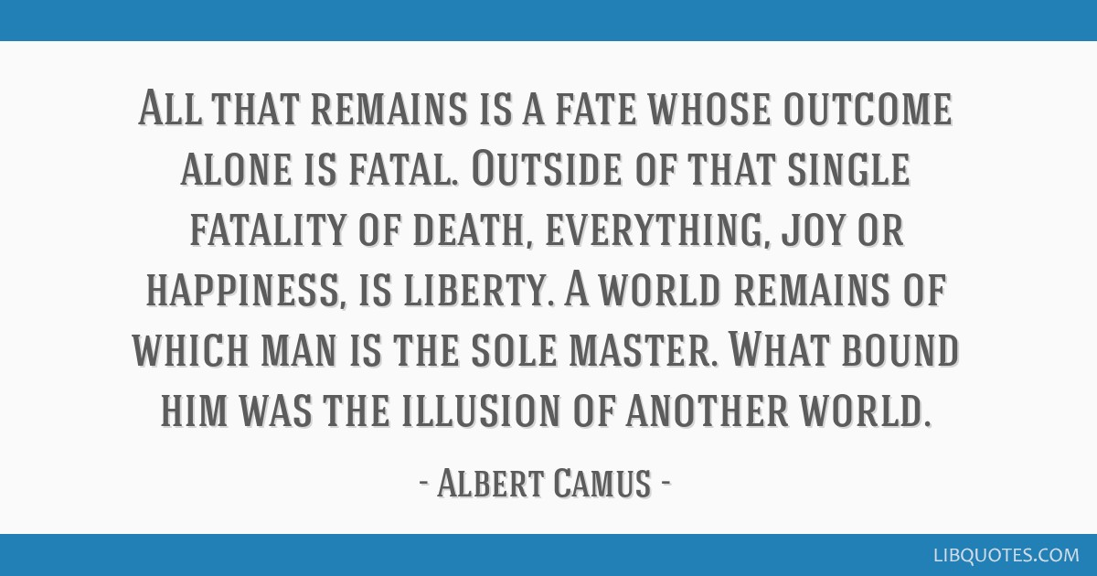 All that remains is a fate whose outcome alone is fatal. Outside of that single fatality of death, everything, joy or happiness, is liberty. A world...