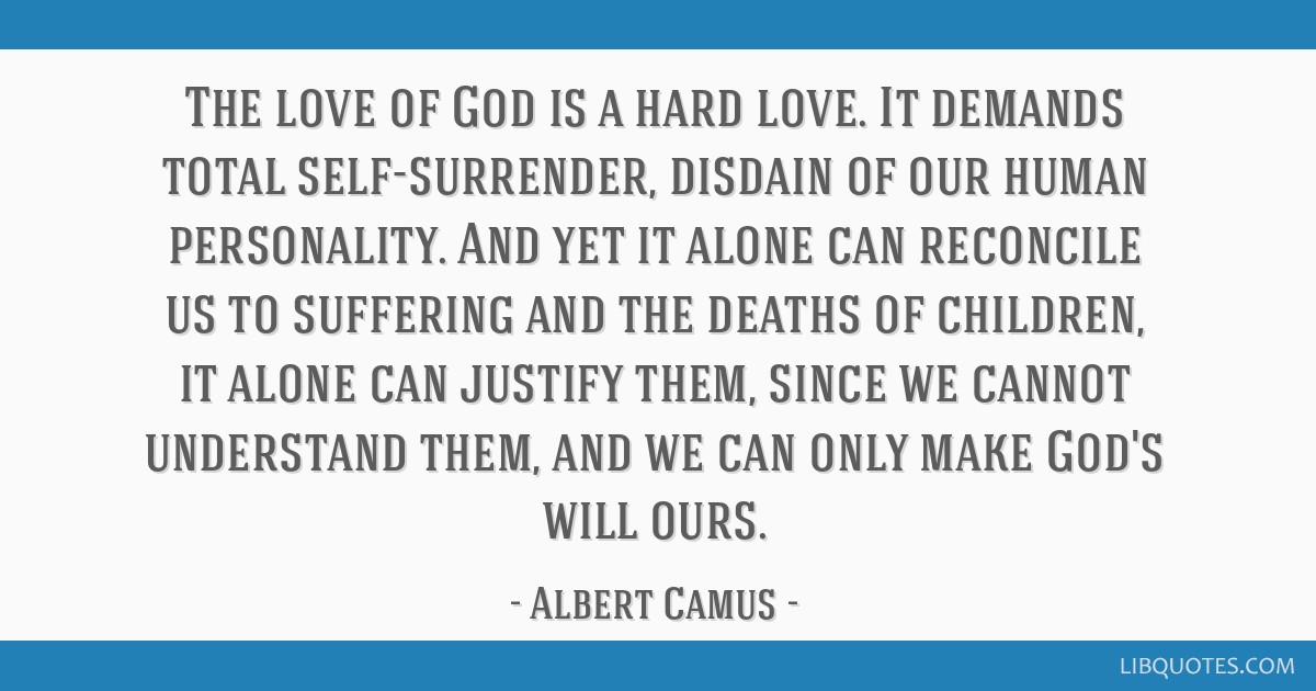 The love of God is a hard love. It demands total self-surrender, disdain of our human personality. And yet it alone can reconcile us to suffering and ...
