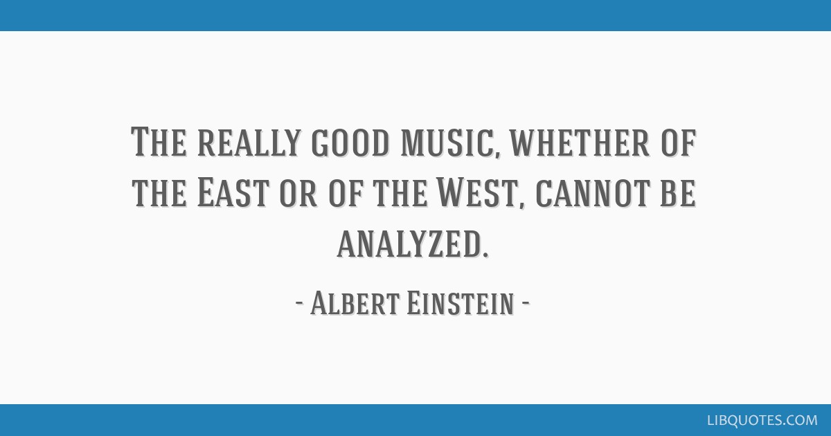 The really good music, whether of the East or of the West, cannot be analyzed.