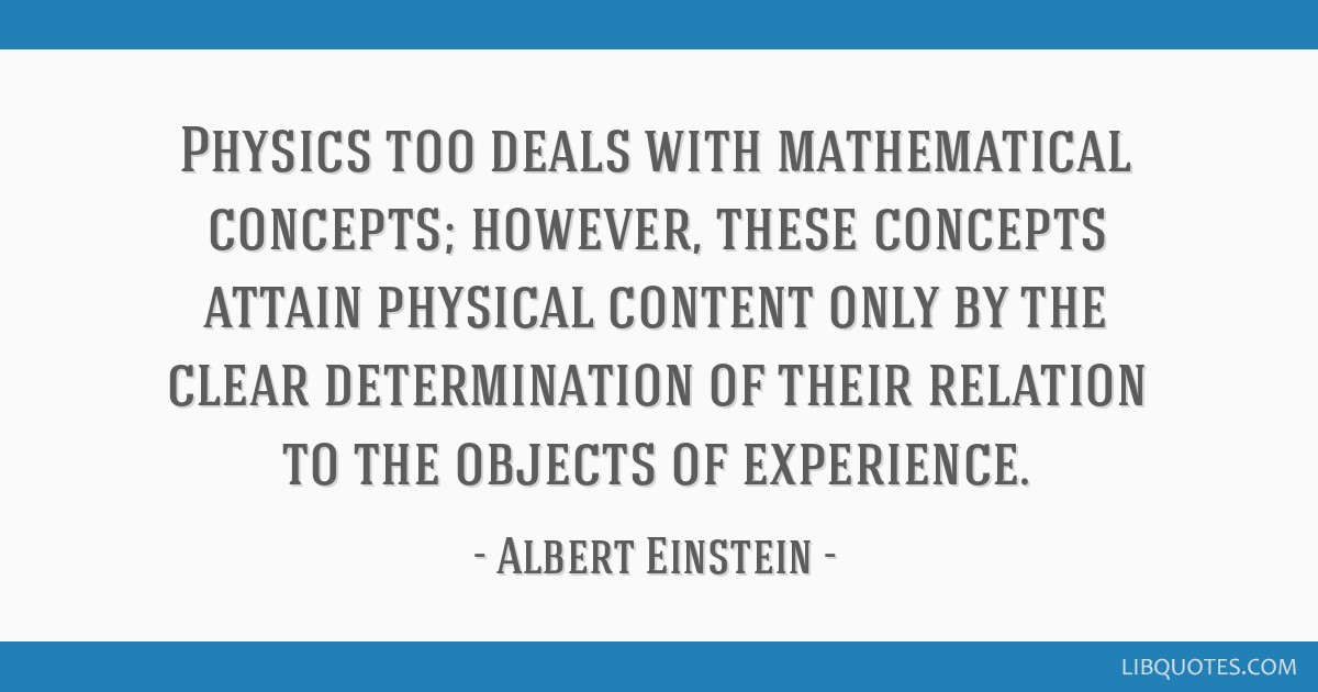 Physics too deals with mathematical concepts; however, these concepts attain physical content only by the clear determination of their relation to...