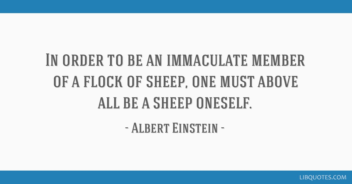 In order to be an immaculate member of a flock of sheep, one must above all be a sheep oneself.