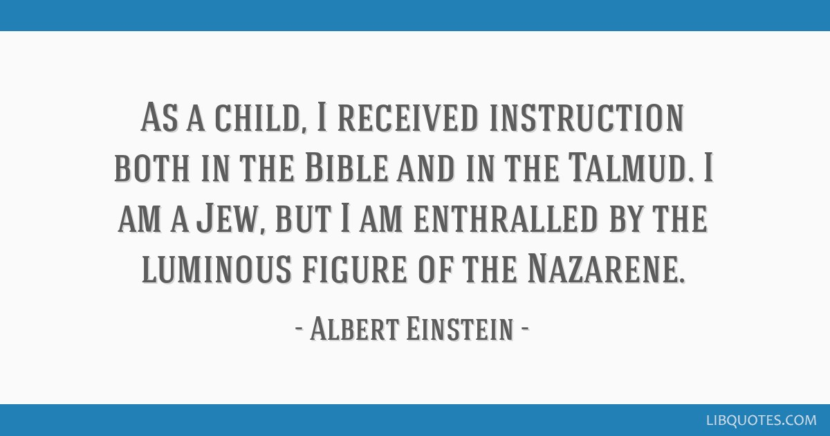 As a child, I received instruction both in the Bible and in the Talmud. I am a Jew, but I am enthralled by the luminous figure of the Nazarene.