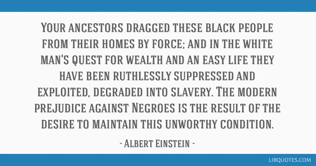 Your ancestors dragged these black people from their homes by force; and in the white man's quest for wealth and an easy life they have been...