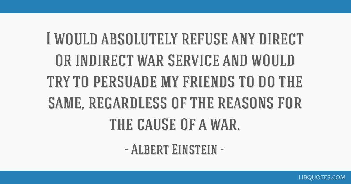 I would absolutely refuse any direct or indirect war service and would try to persuade my friends to do the same, regardless of the reasons for the...