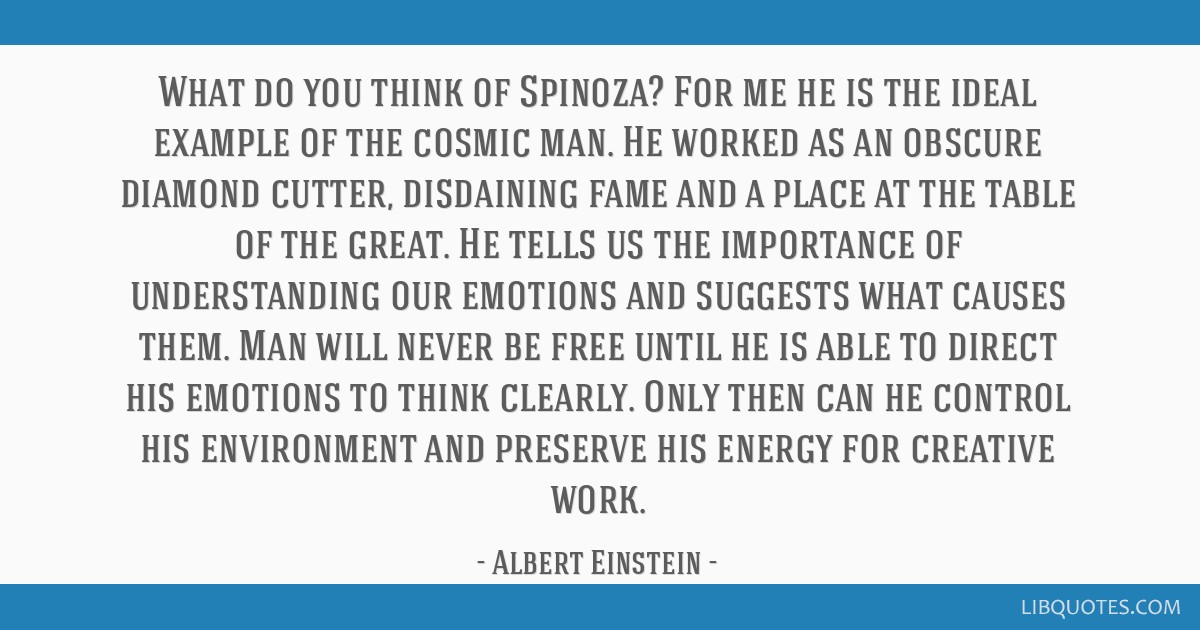What do you think of Spinoza? For me he is the ideal example of the cosmic man. He worked as an obscure diamond cutter, disdaining fame and a place...