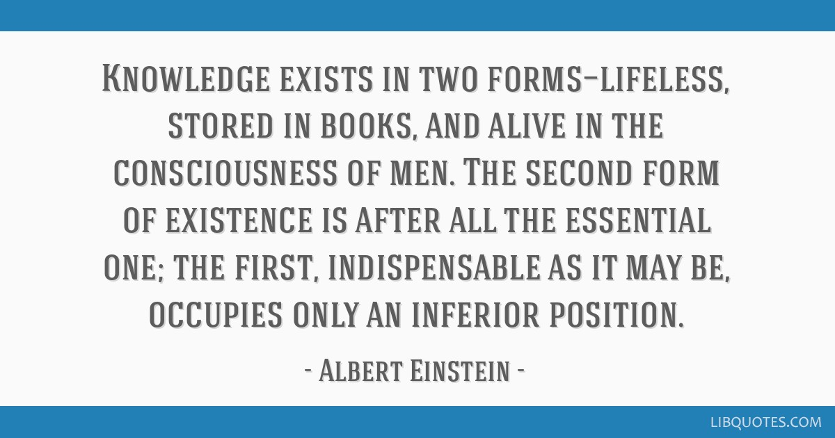 Knowledge exists in two forms—lifeless, stored in books, and alive in the consciousness of men. The second form of existence is after all the...