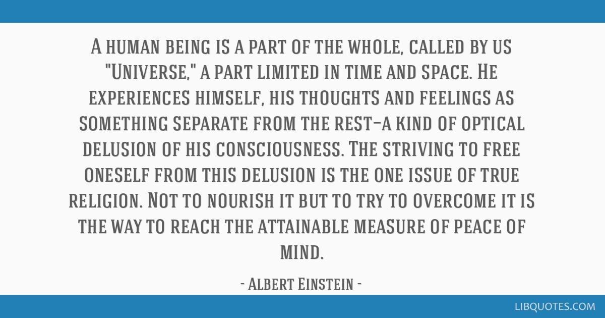 A human being is a part of the whole, called by us Universe, a part limited in time and space. He experiences himself, his thoughts and feelings as...